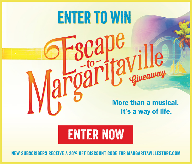 Enter To Win - Escape To Margaritaville Giveaway - More than a musical. It's a way of life. - Enter Now - New subscribers receive a 20% off discount code for Margaritavillestore.com