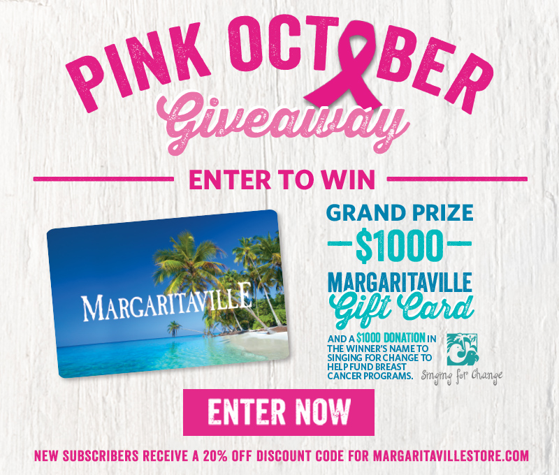 Enter To Win - Pink October Giveaway - Grand Prize: $1000 Margaritaville Gift Card and a $1000 Donation in the winner's name to Singing For Change to help fund breast cancer programs - New subscribers receive a 20% off discount code for Margaritavillestore.com