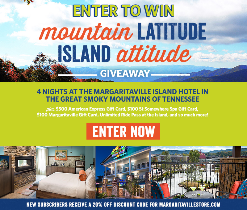 Enter To Win - Mountain Latitude Island Attitude Sweepstakes - Grand Prize: Enter to win 4 nights at the Margaritaville Island Hotel in The Great Smoky Mountains of Tennessee plus $500 American Express Gift Card , $100 St Somewhere Spa Gift Card, $100 Margaritaville Gift Card and Unlimited Ride Pass at The Island - New subscribers receive a 20% off discount code for Margaritavillestore.com